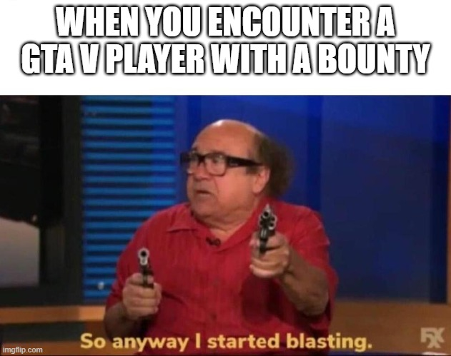 So anyway I started blasting |  WHEN YOU ENCOUNTER A GTA V PLAYER WITH A BOUNTY | image tagged in so anyway i started blasting | made w/ Imgflip meme maker