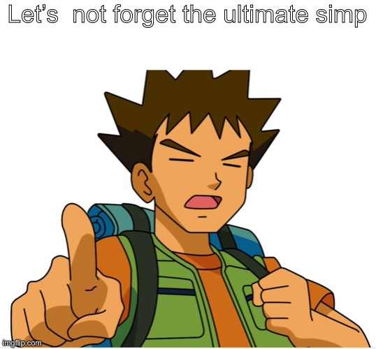 Brock is ultimate simp |  Let's  not forget the ultimate simp | image tagged in poemon | made w/ Imgflip meme maker