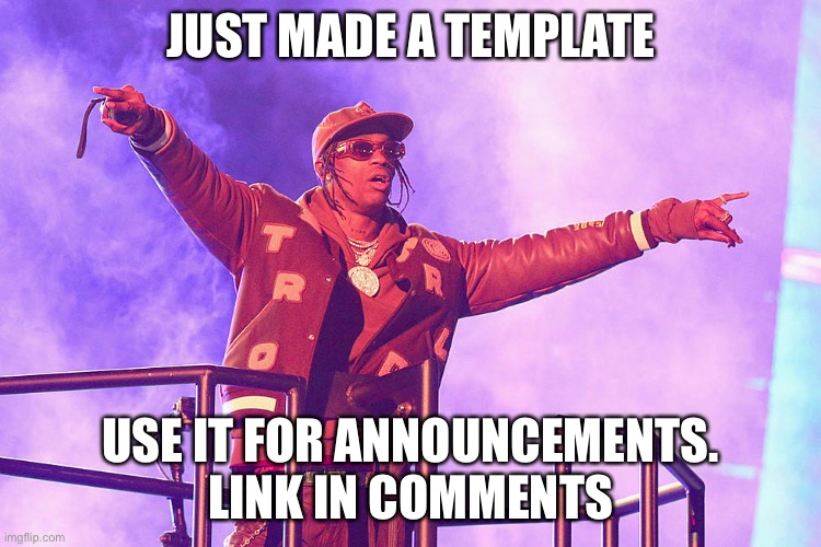 Travis scott |  JUST MADE A TEMPLATE; USE IT FOR ANNOUNCEMENTS. LINK IN COMMENTS | image tagged in travis scott | made w/ Imgflip meme maker