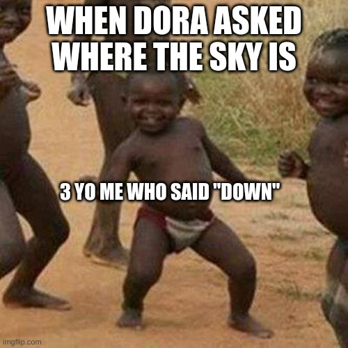 "Third World Success Kid |  WHEN DORA ASKED WHERE THE SKY IS; 3 YO ME WHO SAID ""DOWN"" 