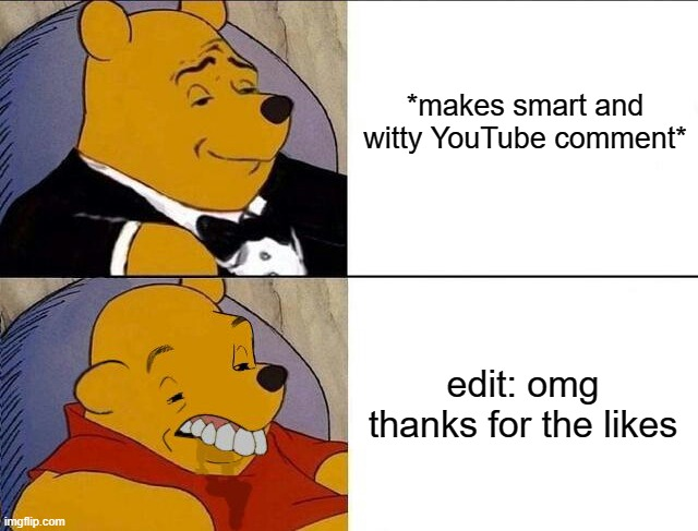 Tuxedo/grossed reverse |  *makes smart and witty YouTube comment*; edit: omg thanks for the likes | image tagged in tuxedo winnie the pooh grossed reverse,memes,youtube,comments,stupidity,edit | made w/ Imgflip meme maker