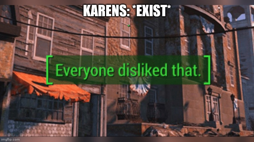 Fallout 4 Everyone Disliked That |  KARENS: *EXIST* | image tagged in fallout 4 everyone disliked that | made w/ Imgflip meme maker