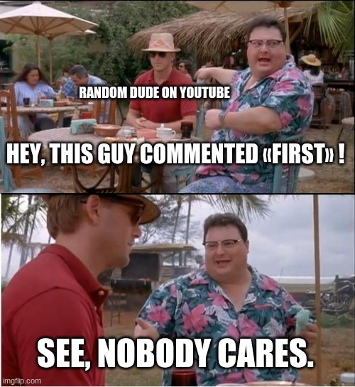 See nobody cares |  RANDOM DUDE ON YOUTUBE; HEY, THIS GUY COMMENTED «FIRST» ! SEE, NOBODY CARES. | image tagged in memes,see nobody cares | made w/ Imgflip meme maker