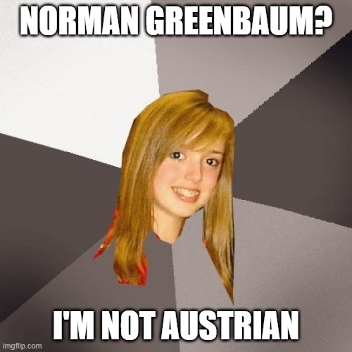 Musically Oblivious 8th Grader |  NORMAN GREENBAUM? I'M NOT AUSTRIAN | image tagged in memes,musically oblivious 8th grader,music meme,oblivious | made w/ Imgflip meme maker