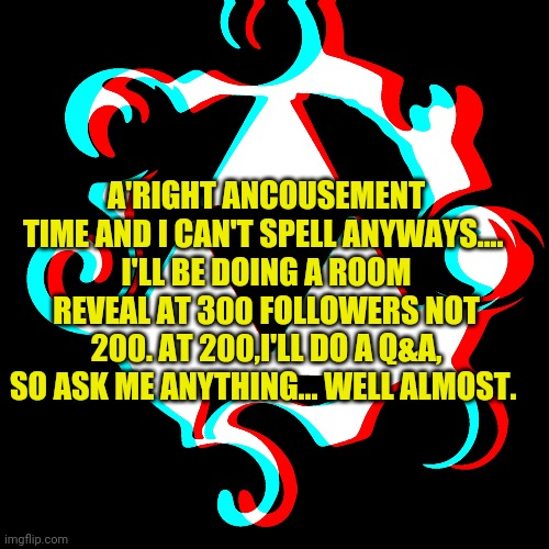 Read this please- |  A'RIGHT ANCOUSEMENT TIME AND I CAN'T SPELL ANYWAYS....  I'LL BE DOING A ROOM REVEAL AT 300 FOLLOWERS NOT 200. AT 200,I'LL DO A Q&A, SO ASK ME ANYTHING... WELL ALMOST. | made w/ Imgflip meme maker