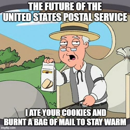 Back To The Past |  THE FUTURE OF THE UNITED STATES POSTAL SERVICE; I ATE YOUR COOKIES AND BURNT A BAG OF MAIL TO STAY WARM | image tagged in memes,pepperidge farm remembers | made w/ Imgflip meme maker