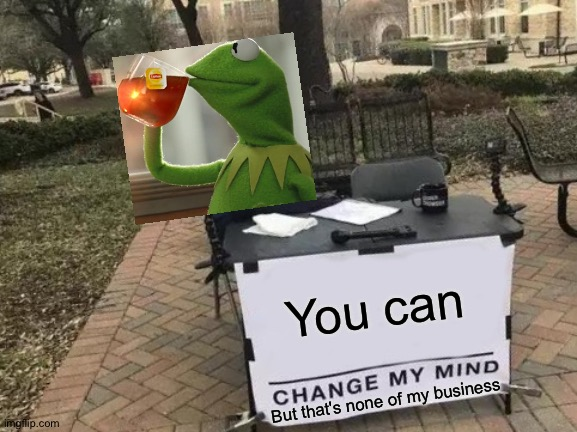 It really isn't |  You can; But that's none of my business | image tagged in memes,change my mind,funny,but thats none of my business,kermit,crossover | made w/ Imgflip meme maker