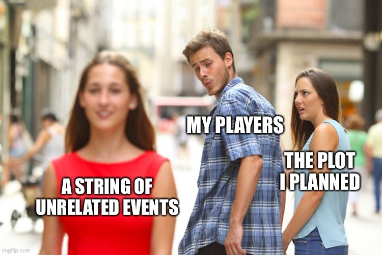 The pain of being a GM |  MY PLAYERS; THE PLOT I PLANNED; A STRING OF UNRELATED EVENTS | image tagged in memes,distracted boyfriend,rpg fan,dnd,dungeons and dragons | made w/ Imgflip meme maker