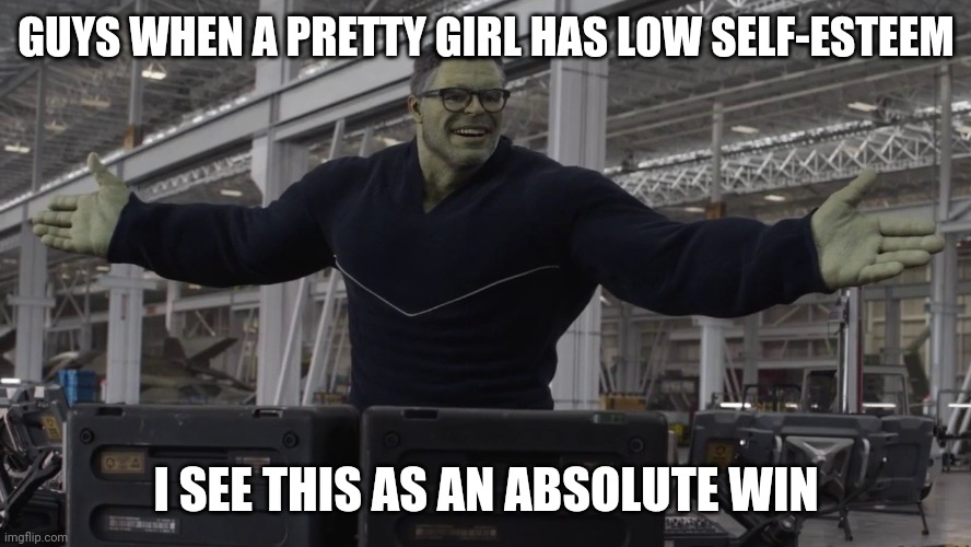Hulk time travel |  GUYS WHEN A PRETTY GIRL HAS LOW SELF-ESTEEM; I SEE THIS AS AN ABSOLUTE WIN | image tagged in hulk time travel | made w/ Imgflip meme maker