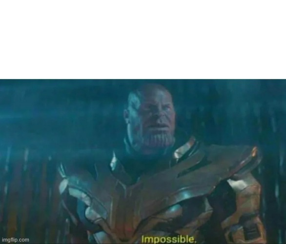 Thanos Impossible | image tagged in thanos impossible | made w/ Imgflip meme maker