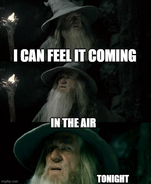 Confused Gandalf |  I CAN FEEL IT COMING; IN THE AIR; TONIGHT | image tagged in memes,confused gandalf | made w/ Imgflip meme maker