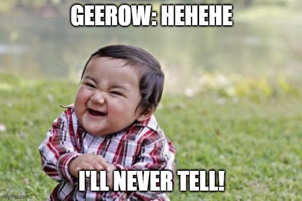 Evil Toddler Meme | GEEROW: HEHEHE I'LL NEVER TELL! | image tagged in memes,evil toddler | made w/ Imgflip meme maker