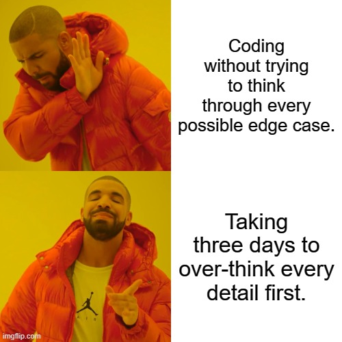 Who's with me? |  Coding without trying to think through every possible edge case. Taking three days to over-think every detail first. | image tagged in memes,drake hotline bling,programming,ProgrammerHumor | made w/ Imgflip meme maker