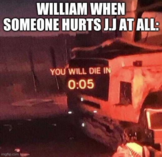 YEs the biggest simp |  WILLIAM WHEN SOMEONE HURTS J.J AT ALL: | image tagged in you will die in 0 05 | made w/ Imgflip meme maker