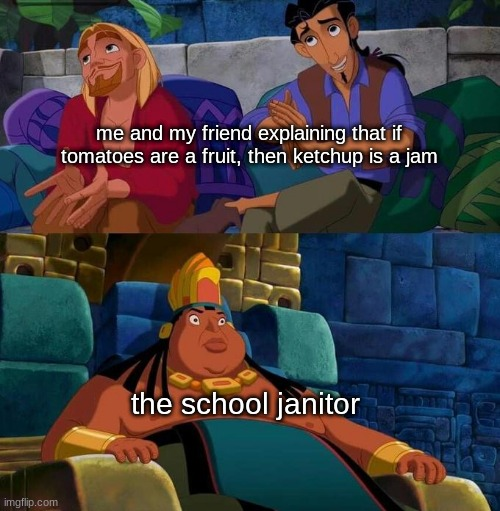 lol |  me and my friend explaining that if tomatoes are a fruit, then ketchup is a jam; the school janitor | image tagged in the road | made w/ Imgflip meme maker