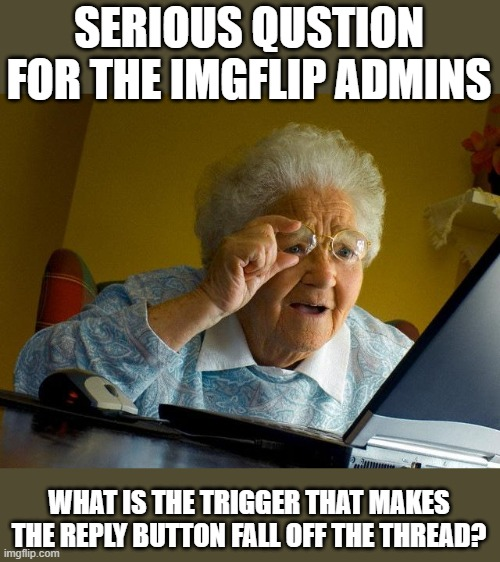 Grandma Finds The Internet |  SERIOUS QUSTION FOR THE IMGFLIP ADMINS; WHAT IS THE TRIGGER THAT MAKES THE REPLY BUTTON FALL OFF THE THREAD? | image tagged in memes,grandma finds the internet,imgflip,imgflip users,question,technology | made w/ Imgflip meme maker
