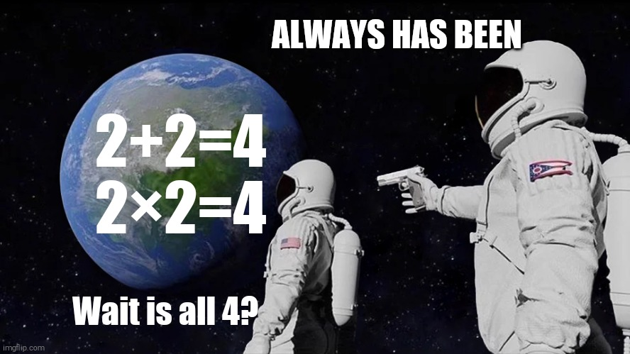 Is all 4? |  ALWAYS HAS BEEN; 2+2=4 2×2=4; Wait is all 4? | image tagged in always has been,memes,funny,math | made w/ Imgflip meme maker