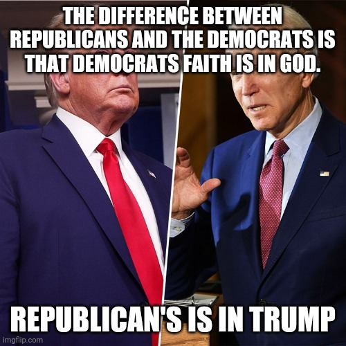 Faith in trump |  THE DIFFERENCE BETWEEN REPUBLICANS AND THE DEMOCRATS IS THAT DEMOCRATS FAITH IS IN GOD. REPUBLICAN'S IS IN TRUMP | image tagged in trump biden,maga,evangelicals,conservatives,republican,liberals | made w/ Imgflip meme maker
