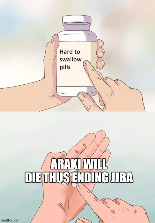 Hard To Swallow Pills |  ARAKI WILL DIE THUS ENDING JJBA | image tagged in memes,hard to swallow pills | made w/ Imgflip meme maker
