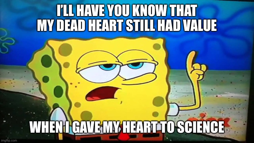 spongebob ill have you know  |  I'LL HAVE YOU KNOW THAT MY DEAD HEART STILL HAD VALUE; WHEN I GAVE MY HEART TO SCIENCE | image tagged in spongebob ill have you know,heart,broken heart,science,dead,spongebob | made w/ Imgflip meme maker