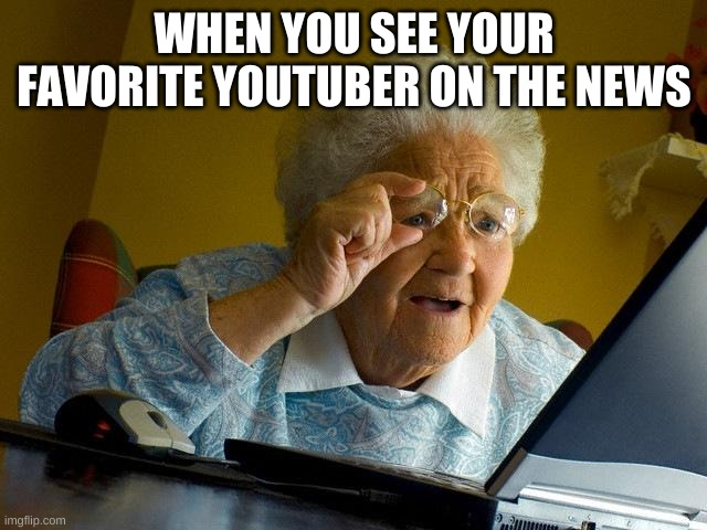 Grandma Finds The Internet |  WHEN YOU SEE YOUR FAVORITE YOUTUBER ON THE NEWS | image tagged in memes,grandma finds the internet | made w/ Imgflip meme maker