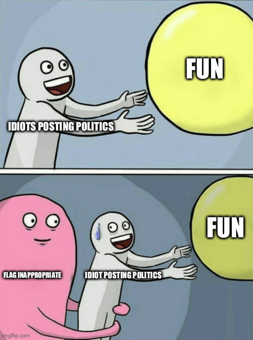 Running Away Balloon Meme | IDIOTS POSTING POLITICS FUN FLAG INAPPROPRIATE IDIOT POSTING POLITICS FUN | image tagged in memes,running away balloon | made w/ Imgflip meme maker