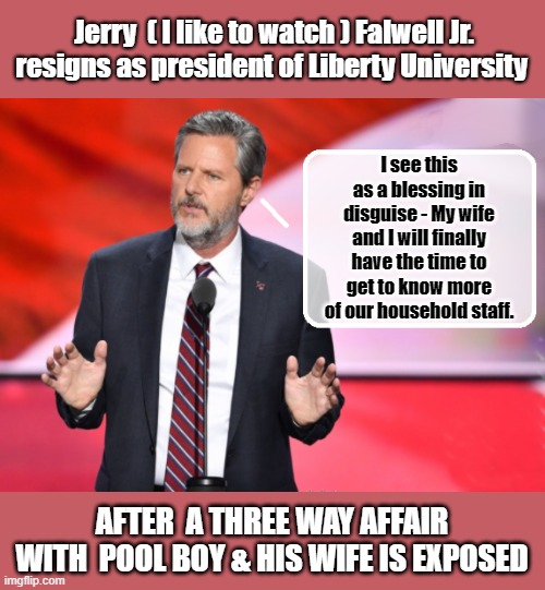 A glass half full? |  Jerry  ( I like to watch ) Falwell Jr. resigns as president of Liberty University; I see this as a blessing in disguise - My wife and I will finally have the time to get to know more of our household staff. AFTER  A THREE WAY AFFAIR WITH  POOL BOY & HIS WIFE IS EXPOSED | image tagged in moron,evangelicals,televangelist,naughty list | made w/ Imgflip meme maker