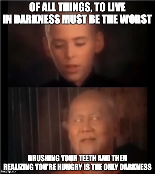Dentures FTW, Amirite? |  OF ALL THINGS, TO LIVE IN DARKNESS MUST BE THE WORST; BRUSHING YOUR TEETH AND THEN REALIZING YOU'RE HUNGRY IS THE ONLY DARKNESS | image tagged in x is the only darkness,memes,kung fu,brushing teeth | made w/ Imgflip meme maker
