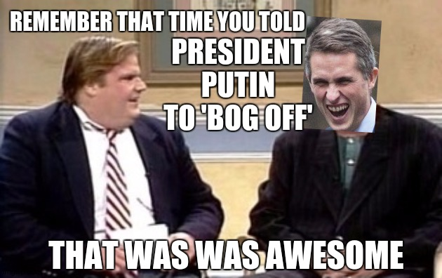 PRESIDENT PUTIN TO 'BOG OFF'; REMEMBER THAT TIME YOU TOLD; THAT WAS WAS AWESOME | image tagged in wally world,idiot,unhelpful high school teacher,parliament,corbyn's labour party,conservatives | made w/ Imgflip meme maker