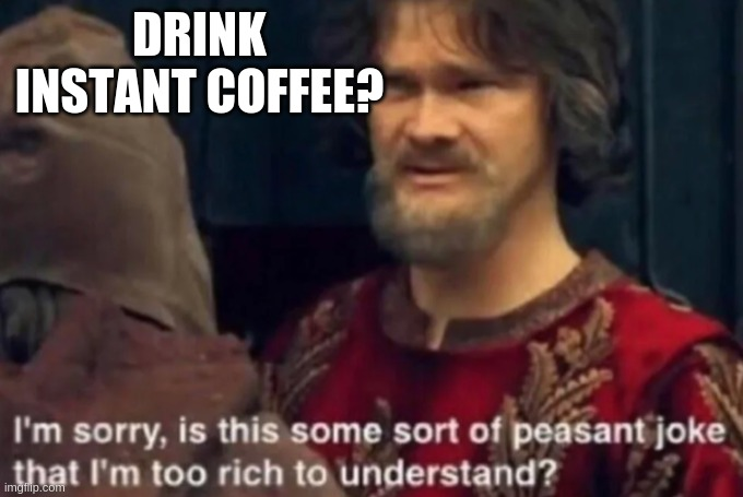 Instant coffee? |  DRINK INSTANT COFFEE? | image tagged in peasant joke i'm too rich to understand,coffee | made w/ Imgflip meme maker