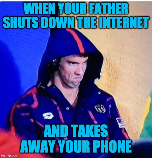 Michael Phelps Death Stare |  WHEN YOUR FATHER SHUTS DOWN THE INTERNET; AND TAKES AWAY YOUR PHONE | image tagged in memes,michael phelps death stare | made w/ Imgflip meme maker
