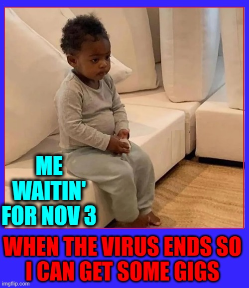 Democrats Destroyed Many of Our Businesses Just for Power |  ME WAITIN' FOR NOV 3; WHEN THE VIRUS ENDS SO  I CAN GET SOME GIGS | image tagged in vince vance,pandemic,gigs,government shutdown,election 2020,chinese virus | made w/ Imgflip meme maker