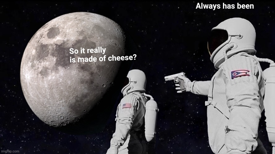So NASA faked the moon landings... In WISCONSIN! |  Always has been; So it really is made of cheese? | image tagged in always has been,fake moon landing,the moon,cheeseburger,astronaut | made w/ Imgflip meme maker