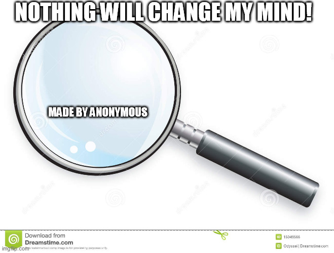 Magnifying Glass | MADE BY ANONYMOUS NOTHING WILL CHANGE MY MIND! | image tagged in magnifying glass | made w/ Imgflip meme maker