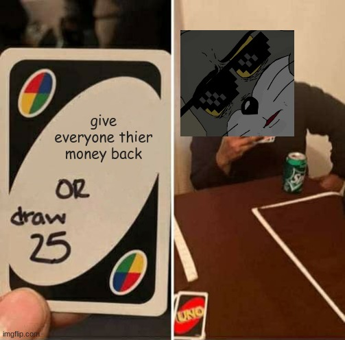 UNO Draw 25 Cards Meme | give everyone thier money back | image tagged in memes,uno draw 25 cards | made w/ Imgflip meme maker