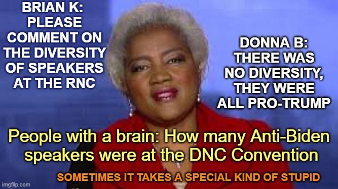 Donna Brazile Race Card |  BRIAN K:  PLEASE COMMENT ON THE DIVERSITY OF SPEAKERS AT THE RNC; DONNA B: THERE WAS NO DIVERSITY, THEY WERE ALL PRO-TRUMP; People with a brain: How many Anti-Biden  speakers were at the DNC Convention; SOMETIMES IT TAKES A SPECIAL KIND OF STUPID | image tagged in donna brazile,rnc convention,republican convention,diversity,fox news,race card | made w/ Imgflip meme maker