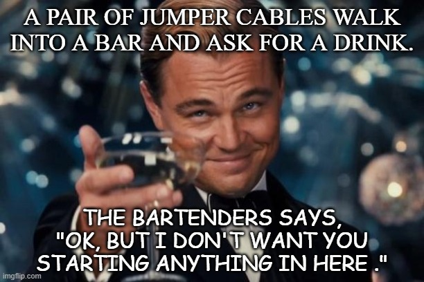 "Daily Bad Dad Joke August 26 2020 |  A PAIR OF JUMPER CABLES WALK INTO A BAR AND ASK FOR A DRINK. THE BARTENDERS SAYS, ""OK, BUT I DON'T WANT YOU STARTING ANYTHING IN HERE ."" 