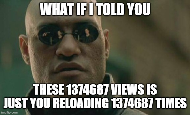 Matrix Morpheus Meme | WHAT IF I TOLD YOU THESE 1374687 VIEWS IS JUST YOU RELOADING 1374687 TIMES | image tagged in memes,matrix morpheus | made w/ Imgflip meme maker