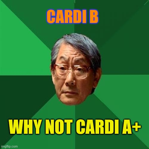 Low expectations c.b's moma |  CARDI B; WHY NOT CARDI A+ | image tagged in memes,high expectations asian father,cardi b,school,grades | made w/ Imgflip meme maker