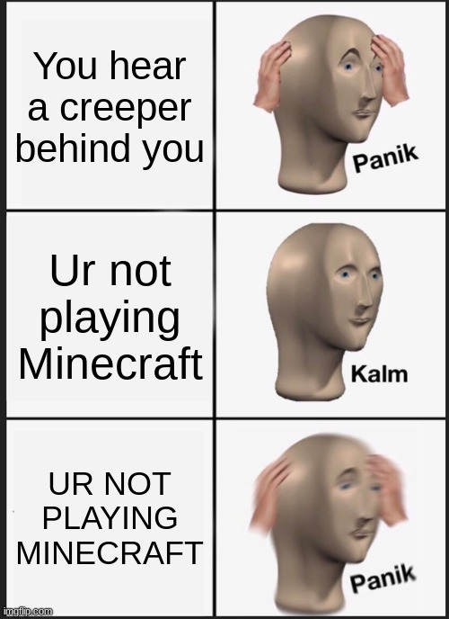 Minecraft meme |  You hear a creeper behind you; Ur not playing Minecraft; UR NOT PLAYING MINECRAFT | image tagged in memes,panik kalm panik | made w/ Imgflip meme maker