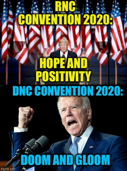 That's what Democrats are about |  RNC CONVENTION 2020:; HOPE AND POSITIVITY; DNC CONVENTION 2020:; DOOM AND GLOOM | image tagged in democratic party,republican party,election 2020,memes,joe biden,donald trump | made w/ Imgflip meme maker