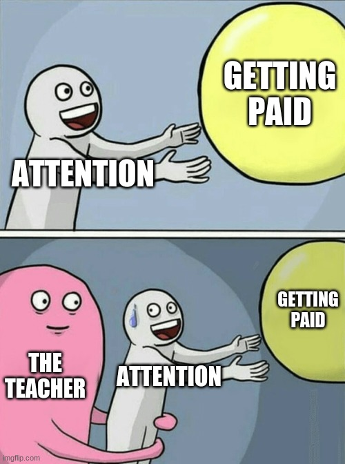 Running Away Balloon Meme | ATTENTION GETTING PAID THE TEACHER ATTENTION GETTING PAID | image tagged in memes,running away balloon | made w/ Imgflip meme maker