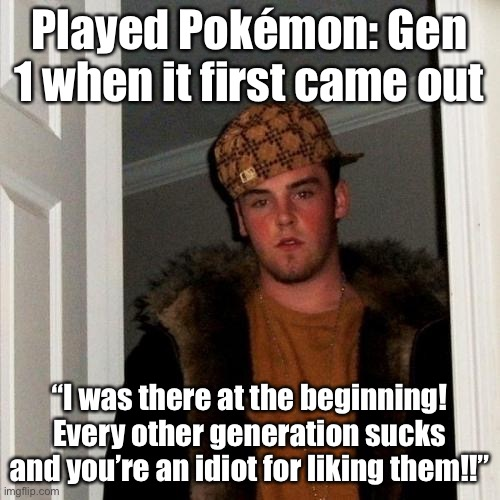 "Don't be Scumbag Genwunner Steve. |  Played Pokémon: Gen 1 when it first came out; ""I was there at the beginning! Every other generation sucks and you're an idiot for liking them!!"" 