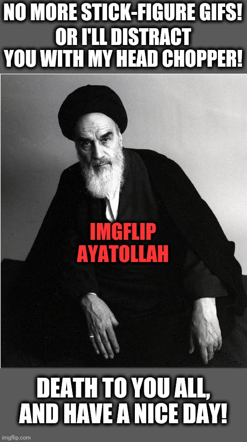 imgflip admin |  NO MORE STICK-FIGURE GIFS! OR I'LL DISTRACT YOU WITH MY HEAD CHOPPER! IMGFLIP AYATOLLAH; DEATH TO YOU ALL, AND HAVE A NICE DAY! | image tagged in imgflip ayatollah,stick figure,distract you,head chopper,imgflip mods | made w/ Imgflip meme maker