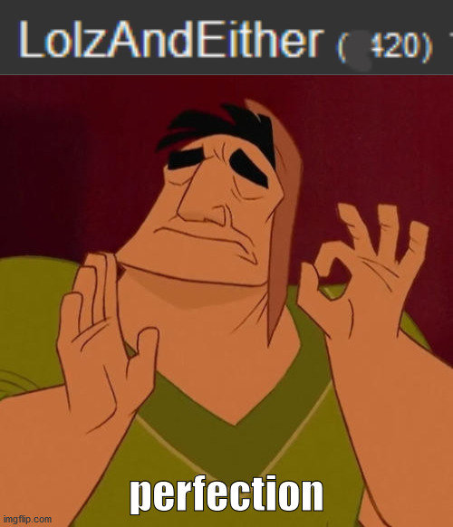 It's the perfect number.You won't change my mind. |  perfection | image tagged in when x just right,420,imgflip points | made w/ Imgflip meme maker