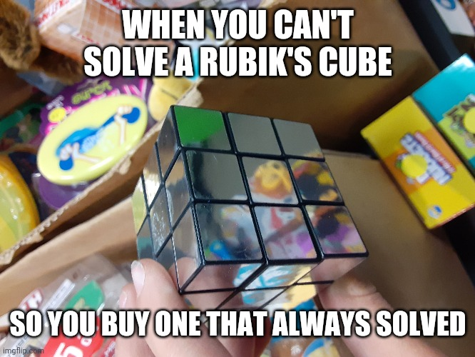 Always solved rubik's cube |  WHEN YOU CAN'T SOLVE A RUBIK'S CUBE; SO YOU BUY ONE THAT ALWAYS SOLVED | image tagged in rubik's cube,memes,why | made w/ Imgflip meme maker