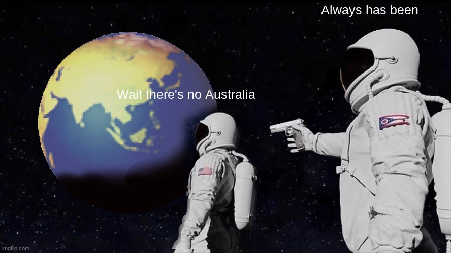 No Australia |  Always has been; Wait there's no Australia | image tagged in always has been,astronaut,space,australia | made w/ Imgflip meme maker