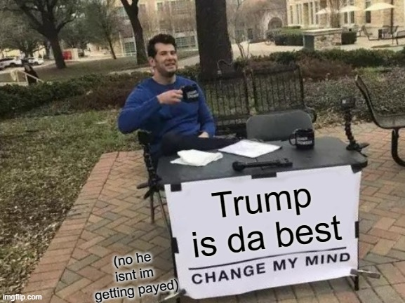 Change My Mind |  Trump is da best; (no he isnt im getting payed) | image tagged in memes,change my mind,election 2020,trump sucks | made w/ Imgflip meme maker