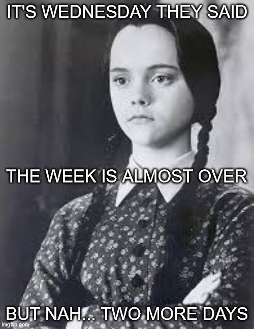 It's Wednesday but two more days |  IT'S WEDNESDAY THEY SAID; THE WEEK IS ALMOST OVER; BUT NAH... TWO MORE DAYS | image tagged in wednesday addams,haiku,work | made w/ Imgflip meme maker