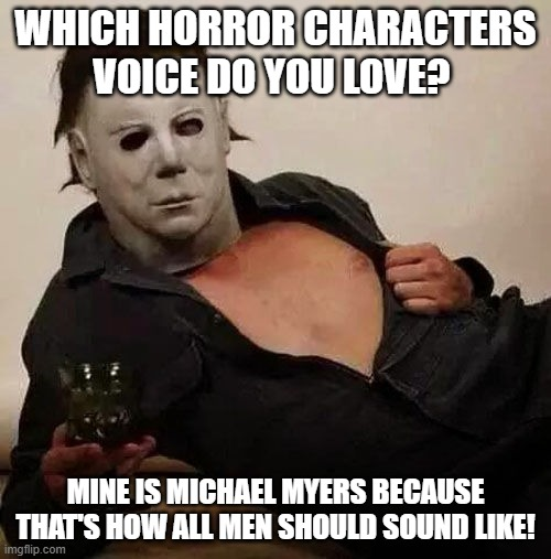 horror charachters |  WHICH HORROR CHARACTERS VOICE DO YOU LOVE? MINE IS MICHAEL MYERS BECAUSE THAT'S HOW ALL MEN SHOULD SOUND LIKE! | image tagged in sexy michael myers halloween tosh,horror,movies,characters,voice | made w/ Imgflip meme maker